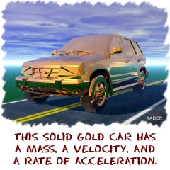 This solid gold car has a mass, a velocity, and a rate of acceleration